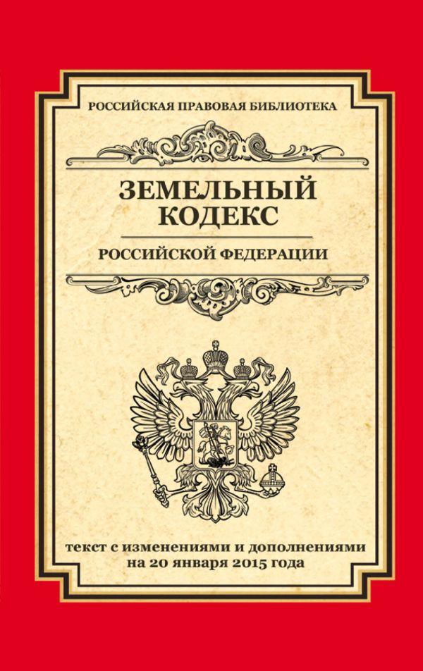 Земельный кодекс Российской Федерации: текст с изм. и доп. на 20 января 2015 г.