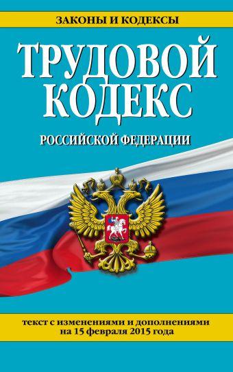 Трудовой кодекс Российской Федерации: текст с изм. и доп. на 15 февраля 2015 г.