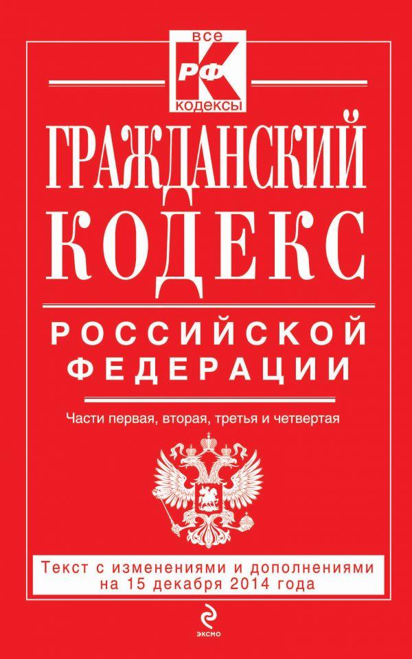 Гражданский кодекс Российской Федерации. Части первая, вторая, третья и четвертая : текст с изм. и доп. на 15 декабря 2014 г.
