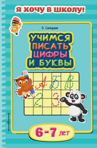 Учимся писать цифры и буквы: для детей 6-7 лет О. Самордак