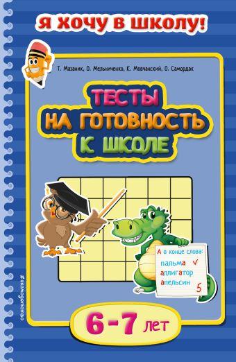 Тесты на готовность к школе: для детей 6-7 лет Т. Мазаник, О. Мельниченко, К. Мовчанский, О. Самордак