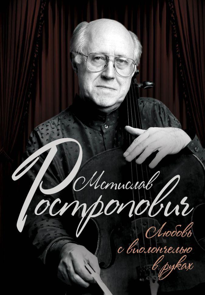 Мстислав Ростропович. Любовь с виолончелью в руках Ольга Афанасьева
