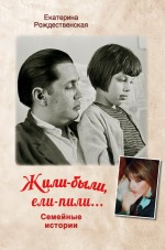 Рождественская Е.Р. - Жили-были, ели-пили. Семейные истории обложка книги