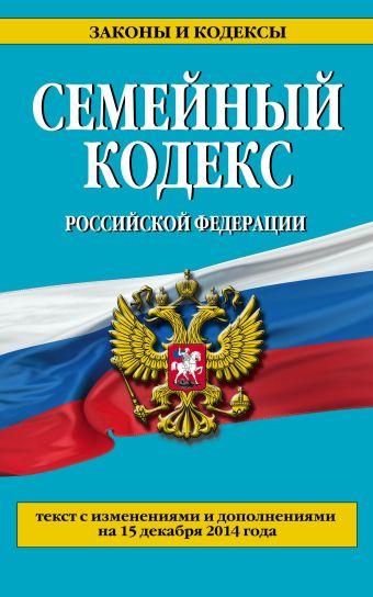 Семейный кодекс Российской Федерации : текст с изм. и доп. на 15 декабря 2014 г.