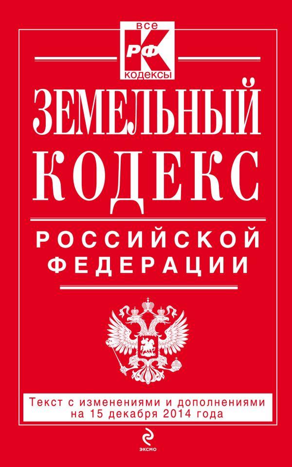 Земельный кодекс Российской Федерации : текст с изм. и доп. на 15 декабря 2014 г.