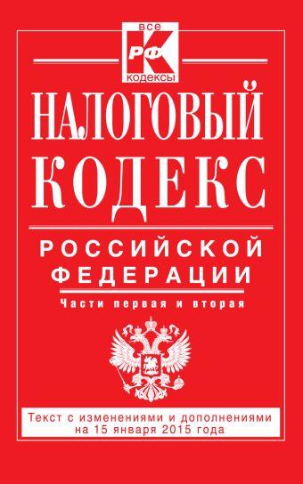 Налоговый кодекс Российской Федерации. Части первая и вторая : текст с изм. и доп. на 15 января 2015 г.