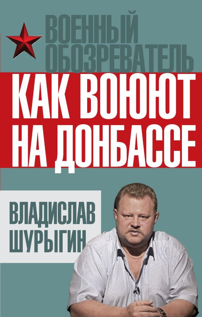 Шурыгин В.В. - Как воюют на Донбассе обложка книги