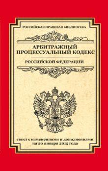 Арбитражный процессуальный кодекс Российской Федерации: текст с изм. и доп. на 20 января 2015 г.