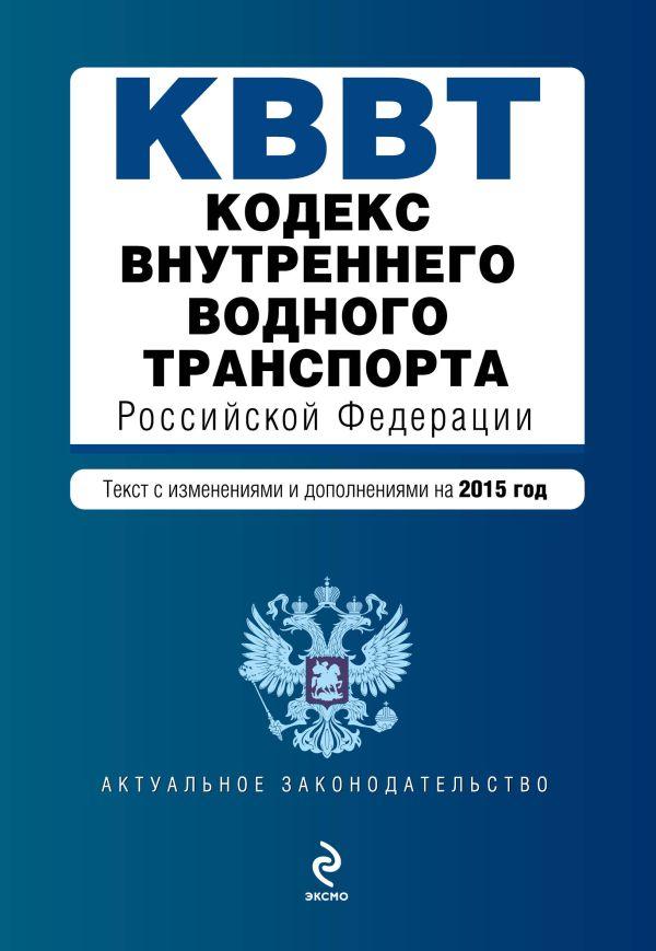 Кодекс внутреннего водного транспорта Российской Федерации. Текст с изм. и доп. на 2015 год