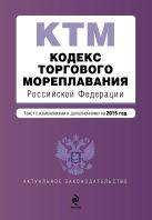 Кодекс торгового мореплавания Российской Федерации. Текст с изм. и доп. на 2015 год