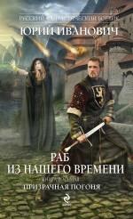 Раб из нашего времени. Книга восьмая. Призрачная погоня Иванович Ю.