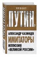 Казинцев А.И. - Имитаторы. Иллюзия «Великой России»' обложка книги