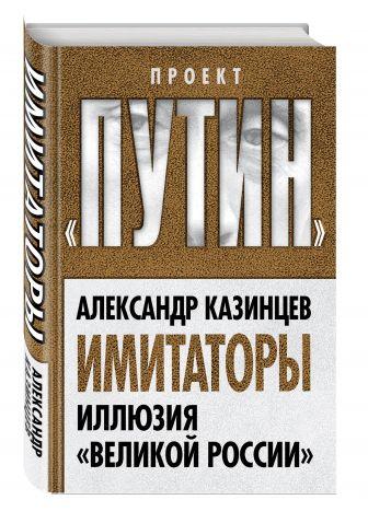 Александр Казинцев - Имитаторы. Иллюзия «Великой России» обложка книги