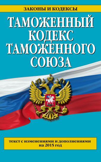 Таможенный кодекс Таможенного союза: текст с изменениями и дополнениями на 2015 г.