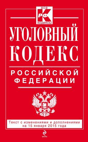 Уголовный кодекс Российской Федерации : текст с изм. и доп. на 15 января 2015 г.