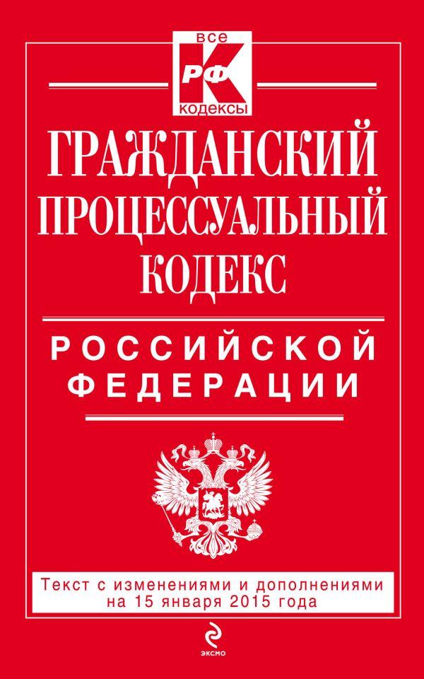 Гражданский процессуальный кодекс Российской Федерации : текст с изм. и доп. на 15 января 2015 г.