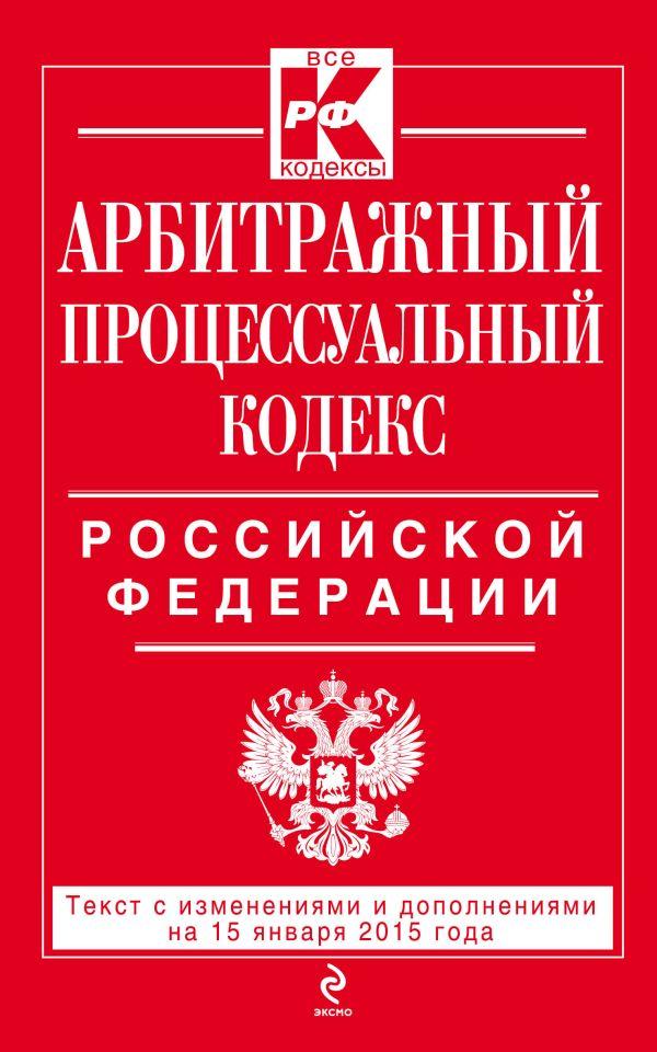 Арбитражный процессуальный кодекс Российской Федерации : текст с изм. и доп. на 15 января 2015 г.