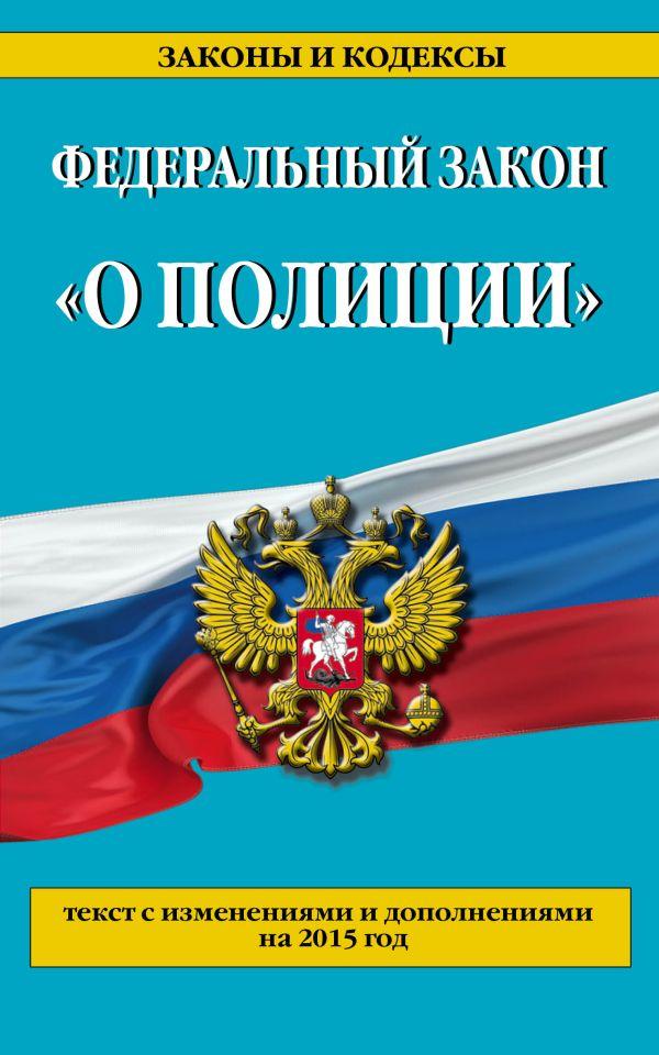 """Федеральный закон """"О полиции"""": текст с изменениями и дополнениями на 2015 год"""