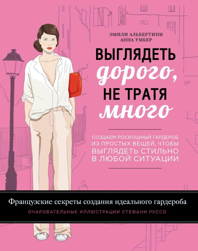 Выглядеть дорого, не тратя много. Создаем роскошный гардероб из простых вещей, чтобы выглядеть стильно в любой ситуации Альбертини Э., Умбер А.