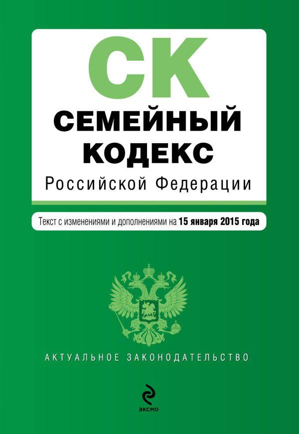 Семейный кодекс Российской Федерации : текст с изм. и доп. на 15 января 2015 г.