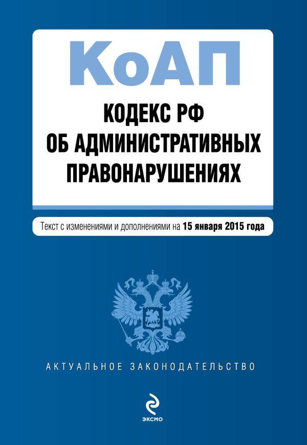 Кодекс Российской Федерации об административных правонарушениях : текст с изм. и доп. на 15 января 2015 г.