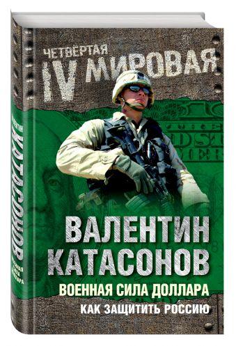 Военная сила доллара. Как защитить Россию Катасонов В.Ю.