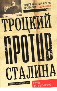 Троцкий против Сталина. Эмигрантский архив Л.Д. Троцкий 1929-1932гг. Фельштинский Ю.