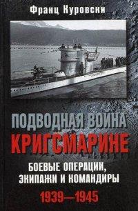 Куровски Ф. - Подводная война кригсмарине. Боеве операции, - экипажи и командиры. 1939-1945 обложка книги