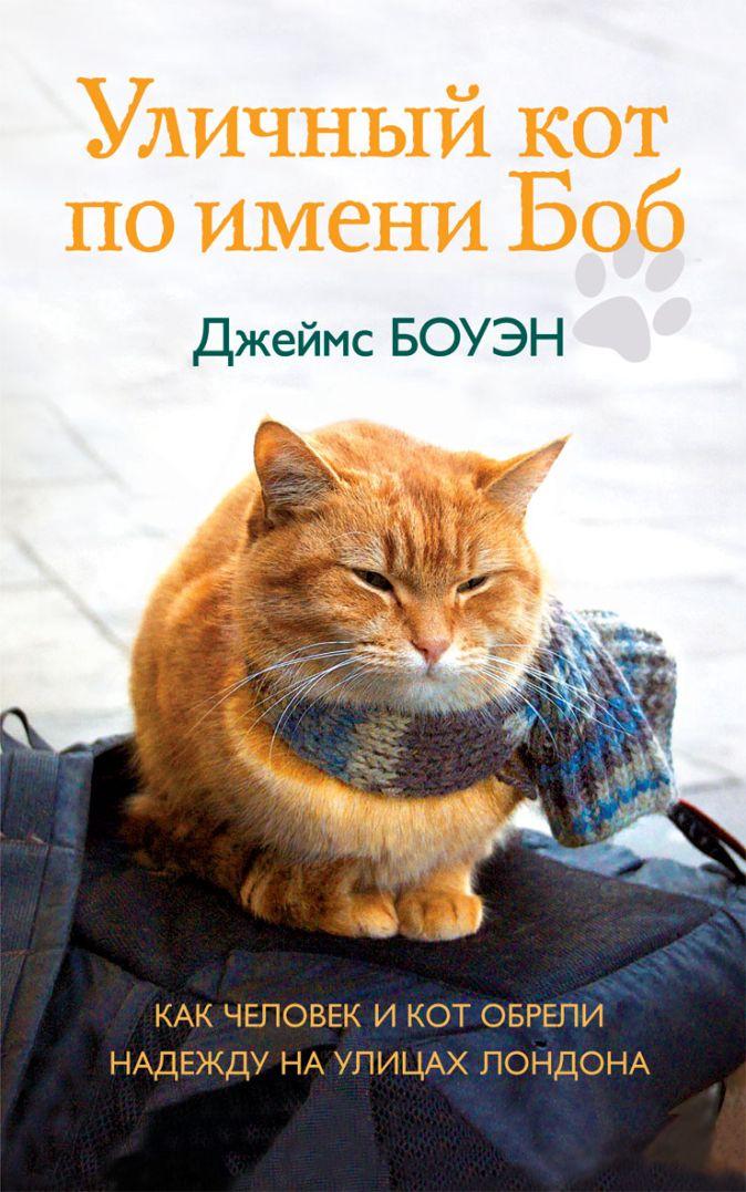 Боуэн Дж. - Уличный кот по имени Боб. Как человек и кот обрели надежду на улицах Лондона обложка книги