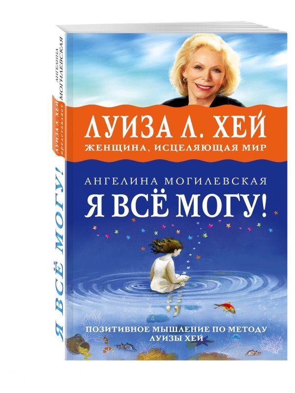 Я ВСЁ МОГУ! Позитивное мышление по методу Луизы Хей Могилевская А.