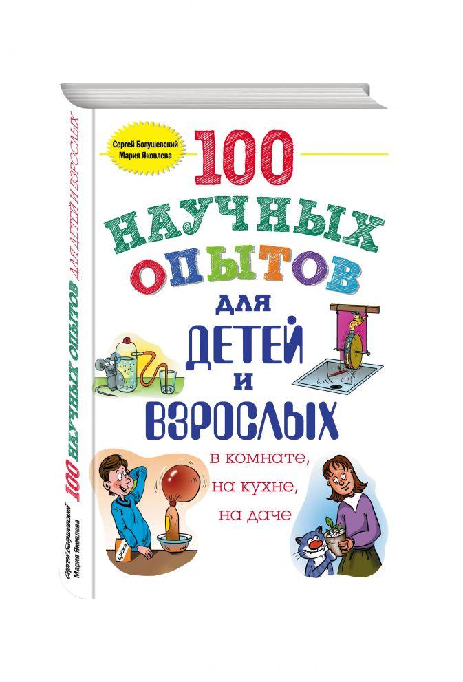 Сергей Болушевский, Мария Яковлева - 100 научных опытов для детей и взрослых в комнате, на кухне и на даче обложка книги