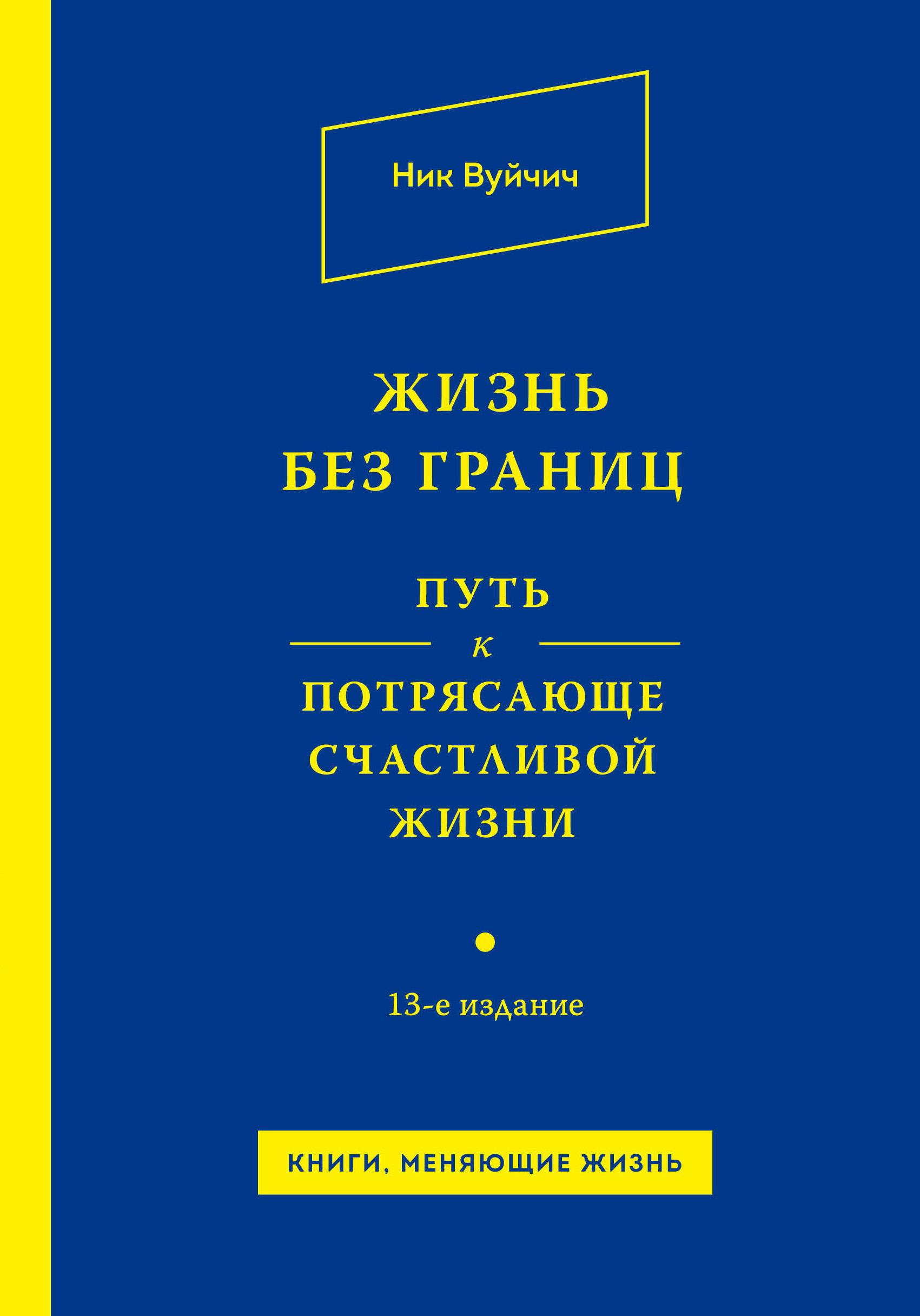 Вуйчич Н. Жизнь без границ. Путь к потрясающе счастливой жизни ISBN: 978-5-699-79225-2