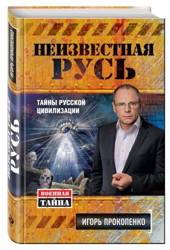 Неизвестная Русь. Тайны русской цивилизации Прокопенко И.С.