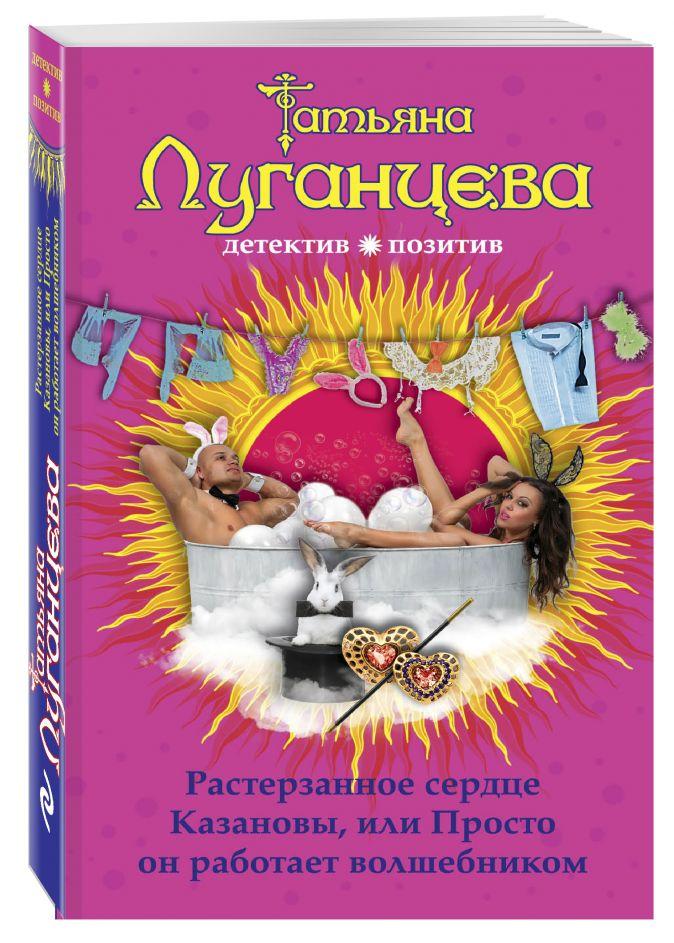 Татьяна Луганцева - Растерзанное сердце Казановы, или Просто он работает волшебником обложка книги