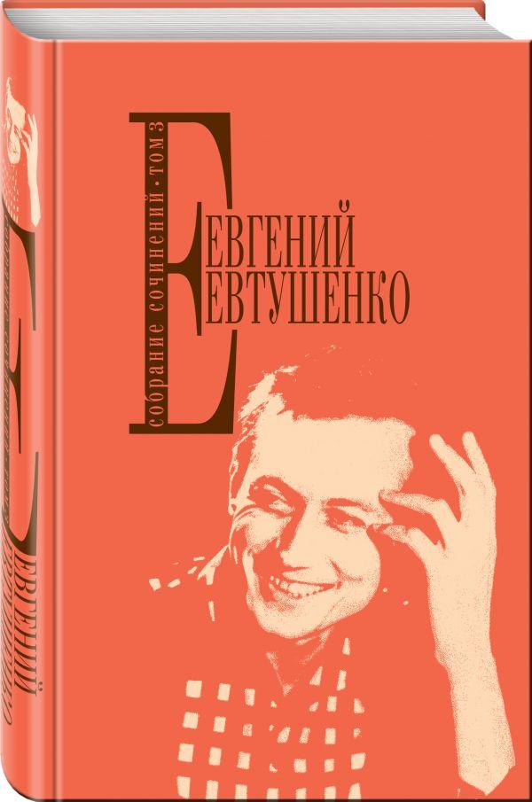 Евтушенко Евгений Александрович Собрание сочинений. Т. 3