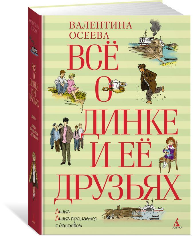 Осеева Валентина Александровна - Всё о Динке и её друзьях обложка книги