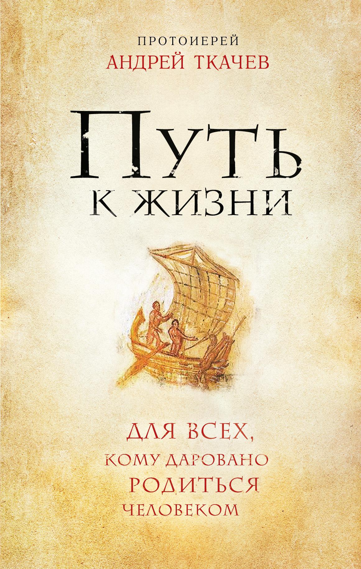 Протоиерей Андрей Ткачев Путь к Жизни для всех, кому даровано родиться человеком ISBN: 978-5-699-79380-8