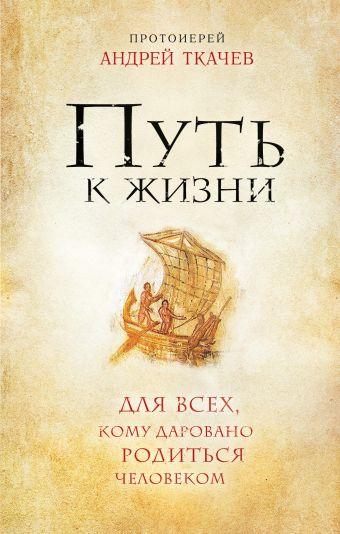 Путь к Жизни для всех, кому даровано родиться человеком Протоиерей Андрей Ткачев