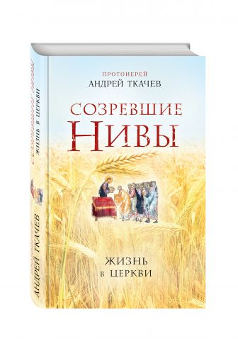 Протоиерей Ткачев Андрей - Созревшие нивы. Жизнь в Церкви обложка книги