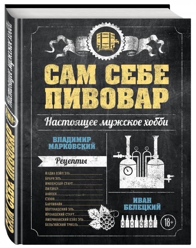 Владимир Марковский, Иван Белецкий - Сам себе пивовар. Первая пивная книга от российских блогеров обложка книги