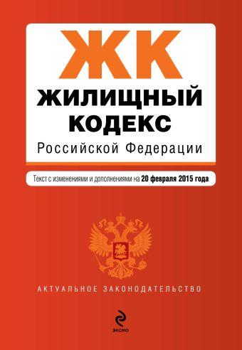 Жилищный кодекс Российской Федерации : текст с изм. и доп. на 20 февраля 2015 г.
