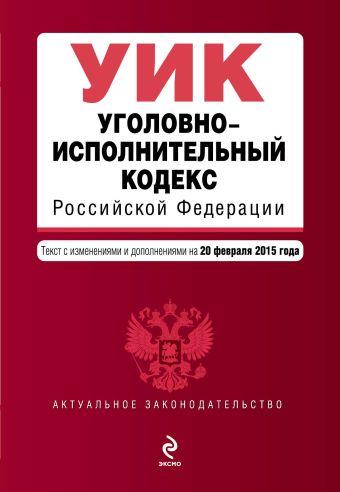 Уголовно-исполнительный кодекс Российской Федерации : текст с изм. и доп. на 20 февраля 2015 г.