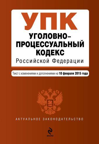 Уголовно-процессуальный кодекс Российской Федерации : текст с изм. и доп. на 10 февраля 2015 г.