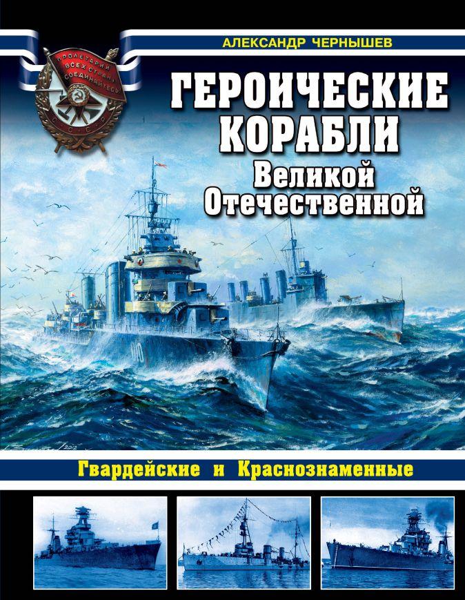 Александр Чернышев - Героические корабли Великой Отечественной. Гвардейские и Краснознаменные обложка книги