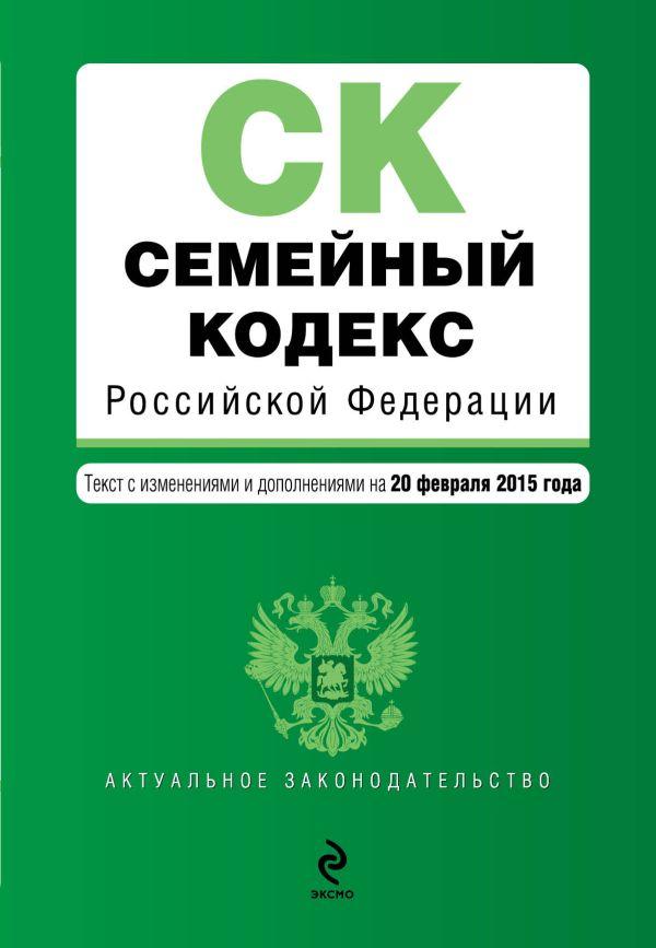 Семейный кодекс Российской Федерации : текст с изм. и доп. на 20 февраля 2015 г.