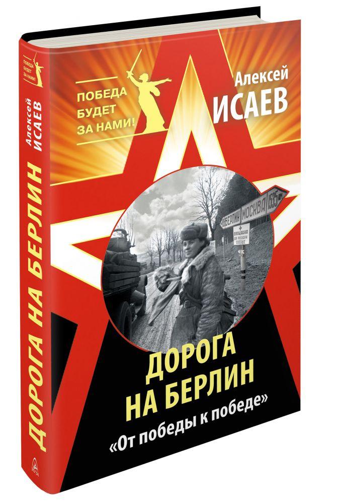 Исаев А.В. - Дорога на Берлин. «От победы к победе» обложка книги