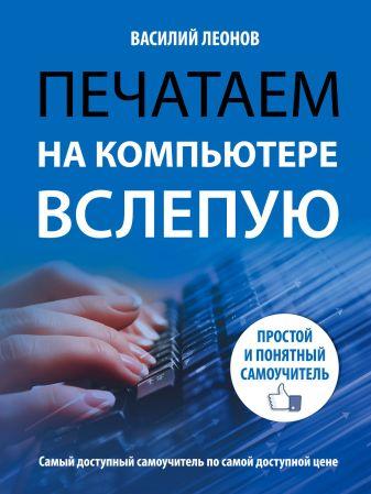 Василий Леонов - Печатаем на компьютере вслепую. Простой и понятный самоучитель обложка книги