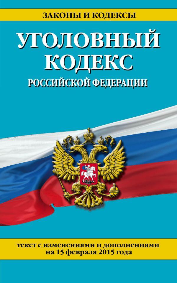 Уголовный кодекс Российской Федерации : текст с изм. и доп. на 15 февраля 2015 г.