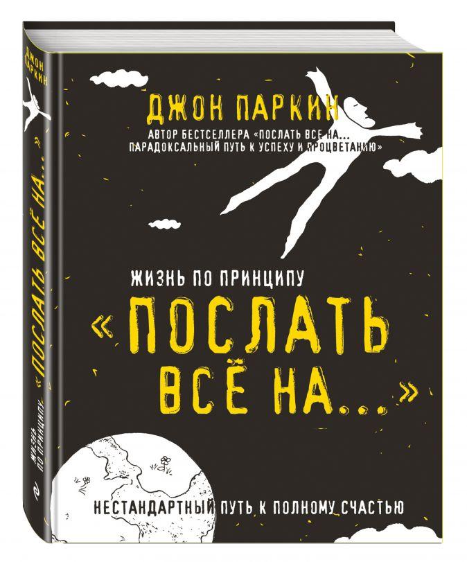 Джон Паркин - Жизнь по принципу «Послать все на...». Нестандартный путь к полному счастью обложка книги