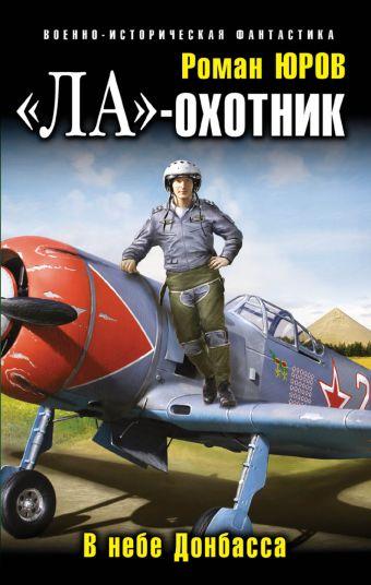 «Ла»-охотник. В небе Донбасса Юров Р.А.